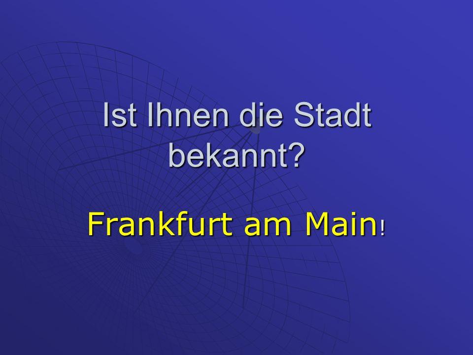 Ist Ihnen die Stadt bekannt Frankfurt am Main !