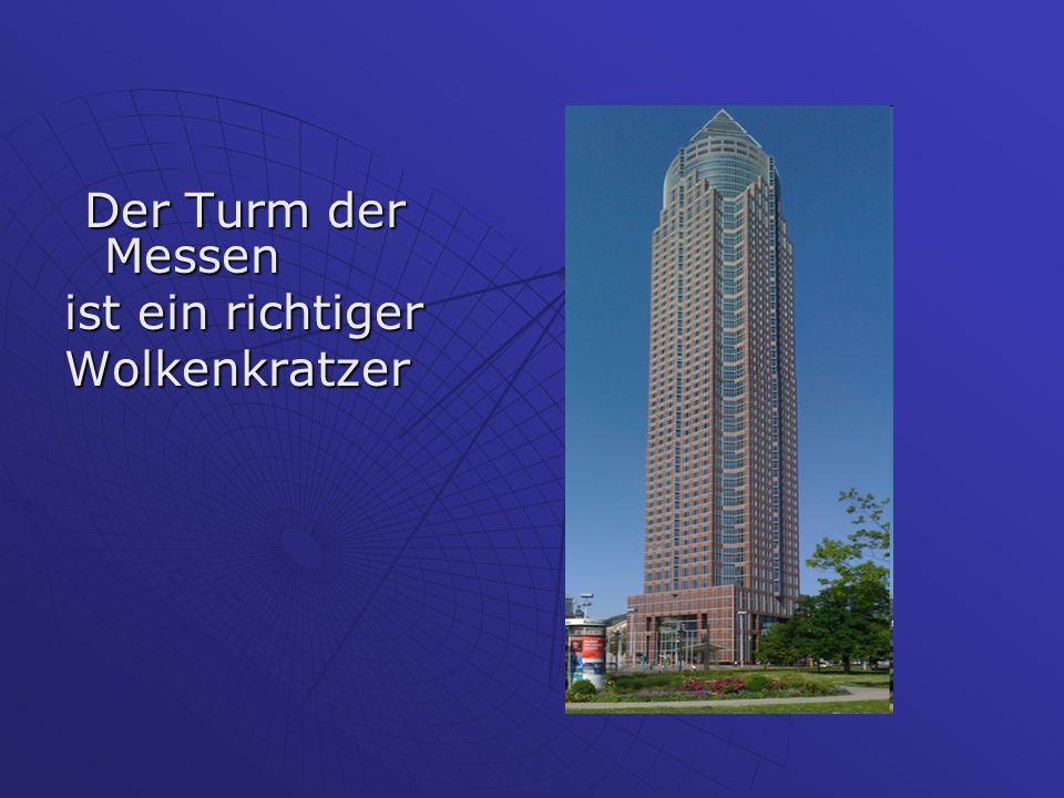 Der Turm der Messen Der Turm der Messen ist ein richtiger Wolkenkratzer
