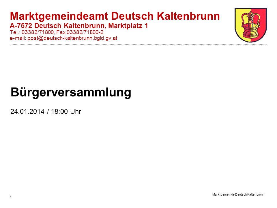 Marktgemeinde Deutsch Kaltenbrunn 1 Bürgerversammlung 24.01.2014 / 18:00 Uhr Marktgemeindeamt Deutsch Kaltenbrunn A-7572 Deutsch Kaltenbrunn, Marktplatz 1 Tel.: 03382/71800, Fax 03382/71800-2 e-mail: post@deutsch-kaltenbrunn.bgld.gv.at