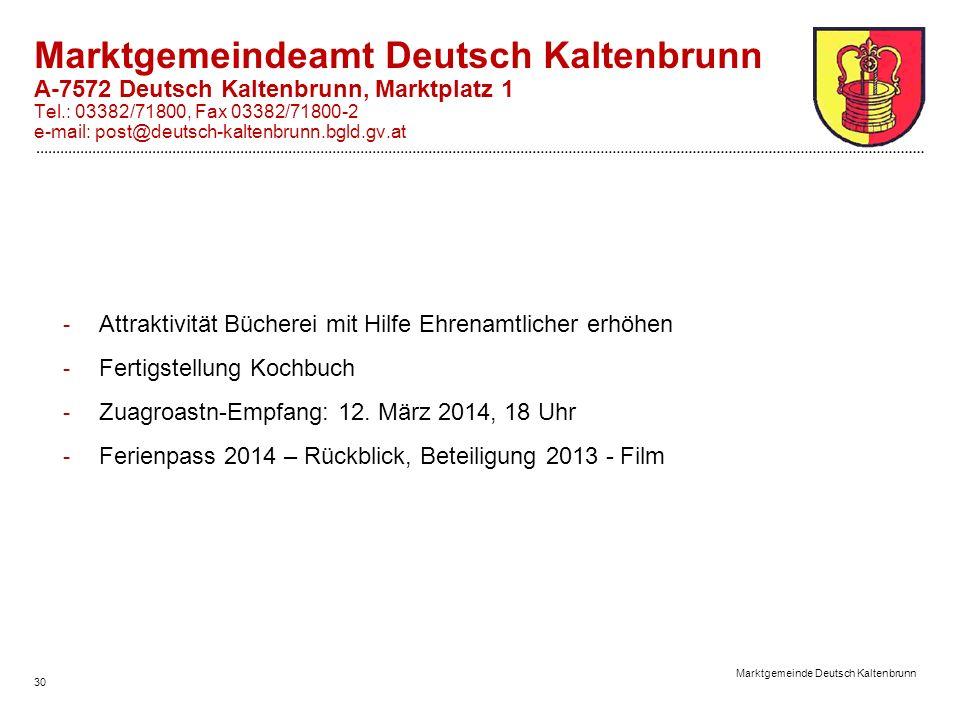 30 Marktgemeinde Deutsch Kaltenbrunn Marktgemeindeamt Deutsch Kaltenbrunn A-7572 Deutsch Kaltenbrunn, Marktplatz 1 Tel.: 03382/71800, Fax 03382/71800-2 e-mail: post@deutsch-kaltenbrunn.bgld.gv.at - Attraktivität Bücherei mit Hilfe Ehrenamtlicher erhöhen - Fertigstellung Kochbuch - Zuagroastn-Empfang: 12.