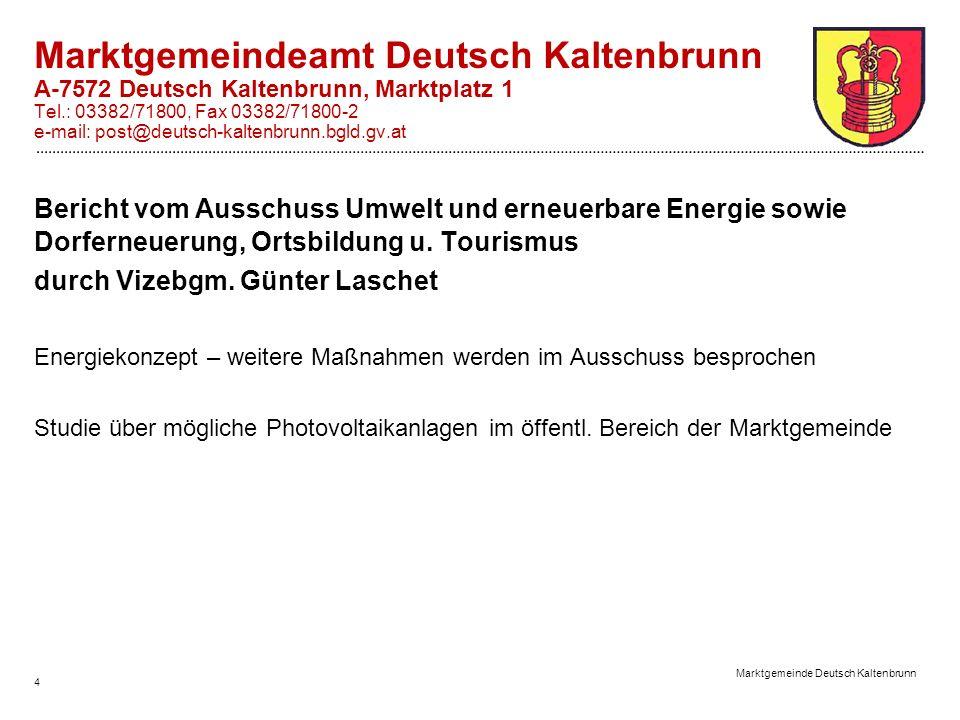 4 Marktgemeinde Deutsch Kaltenbrunn Marktgemeindeamt Deutsch Kaltenbrunn A-7572 Deutsch Kaltenbrunn, Marktplatz 1 Tel.: 03382/71800, Fax 03382/71800-2 e-mail: post@deutsch-kaltenbrunn.bgld.gv.at Bericht vom Ausschuss Umwelt und erneuerbare Energie sowie Dorferneuerung, Ortsbildung u.
