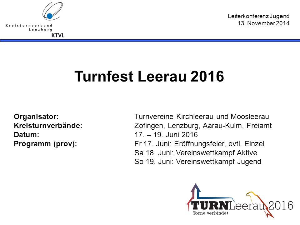 Leiterkonferenz Jugend 13. November 2014 Turnfest Leerau 2016 Organisator: Turnvereine Kirchleerau und Moosleerau Kreisturnverbände:Zofingen, Lenzburg
