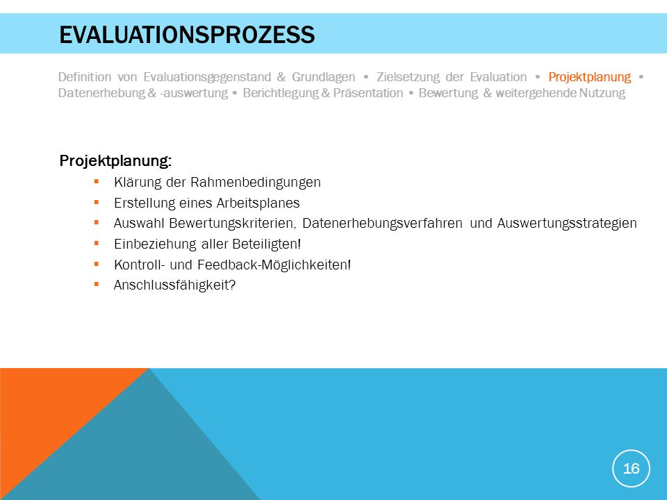 16 EVALUATIONSPROZESS Projektplanung:  Klärung der Rahmenbedingungen  Erstellung eines Arbeitsplanes  Auswahl Bewertungskriterien, Datenerhebungsverfahren und Auswertungsstrategien  Einbeziehung aller Beteiligten.