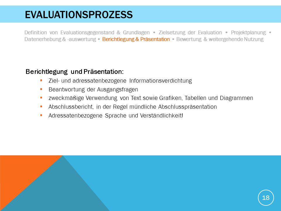 18 EVALUATIONSPROZESS Berichtlegung und Präsentation:  Ziel- und adressatenbezogene Informationsverdichtung  Beantwortung der Ausgangsfragen  zweck