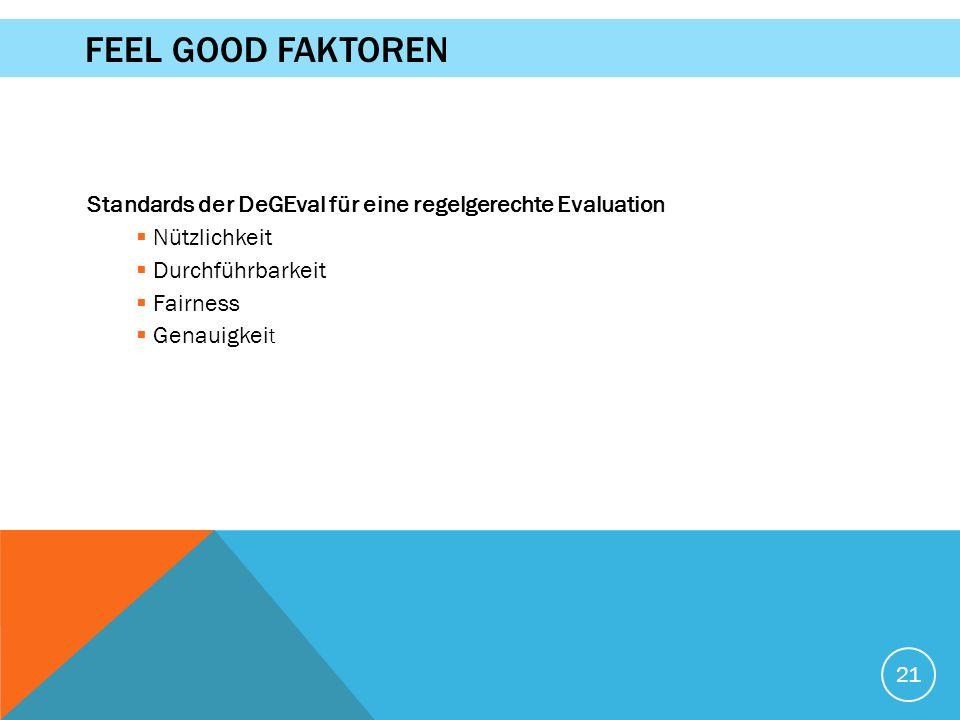 21 FEEL GOOD FAKTOREN Standards der DeGEval für eine regelgerechte Evaluation  Nützlichkeit  Durchführbarkeit  Fairness  Genauigkei t