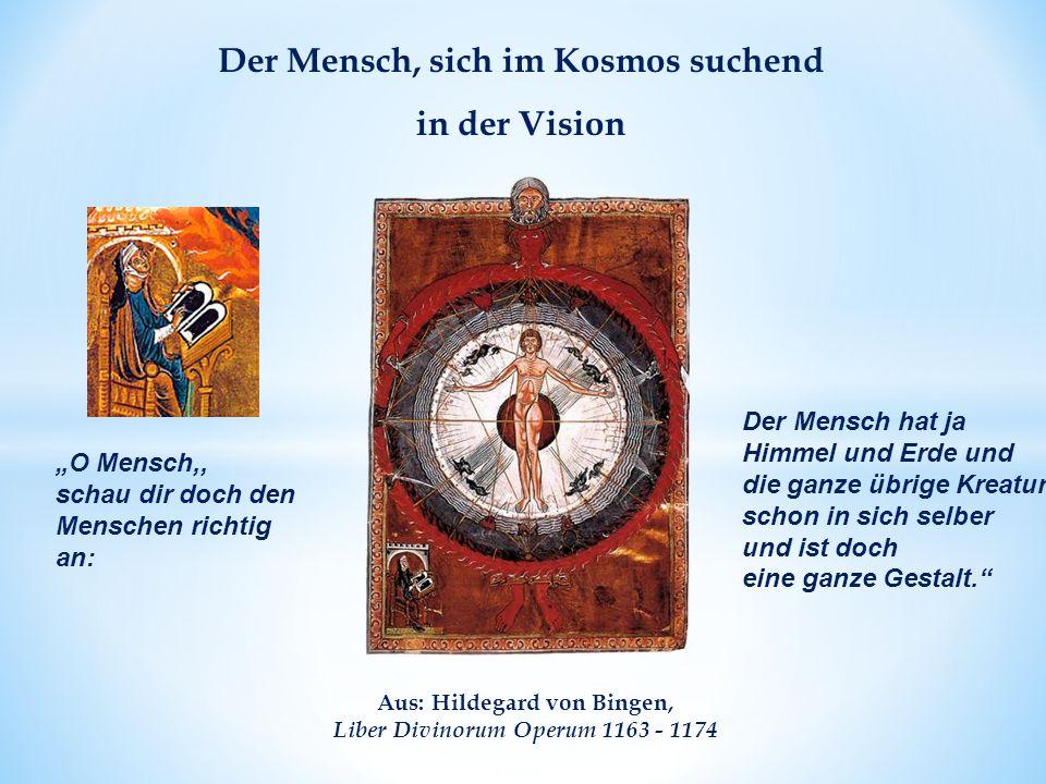 """Aus: Hildegard von Bingen, Liber Divinorum Operum 1163 - 1174 Der Mensch, sich im Kosmos suchend in der Vision Der Mensch hat ja Himmel und Erde und die ganze übrige Kreatur schon in sich selber und ist doch eine ganze Gestalt. """"O Mensch,, schau dir doch den Menschen richtig an:"""