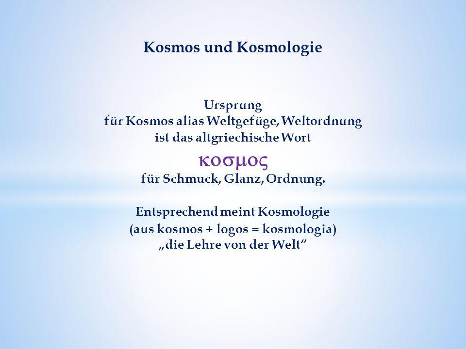 Kosmos und Kosmologie Ursprung für Kosmos alias Weltgefüge, Weltordnung ist das altgriechische Wort  für Schmuck, Glanz, Ordnung.