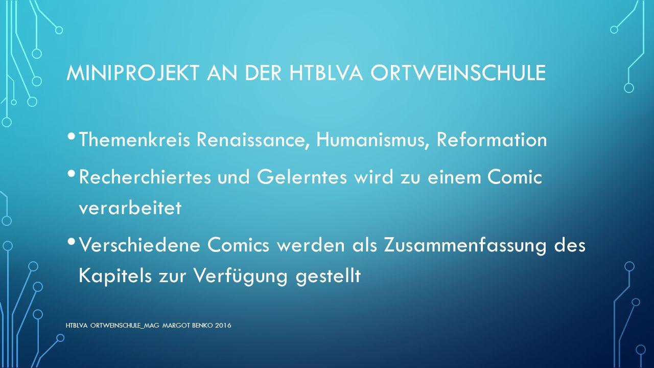 MINIPROJEKT AN DER HTBLVA ORTWEINSCHULE Themenkreis Renaissance, Humanismus, Reformation Recherchiertes und Gelerntes wird zu einem Comic verarbeitet