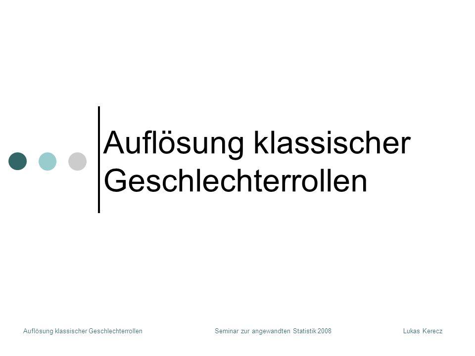 Auflösung klassischer GeschlechterrollenLukas KereczSeminar zur angewandten Statistik 2008 Auflösung klassischer Geschlechterrollen