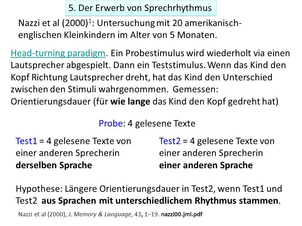 5. Der Erwerb von Sprechrhythmus Nazzi et al (2000) 1 : Untersuchung mit 20 amerikanisch- englischen Kleinkindern im Alter von 5 Monaten. Head-turning