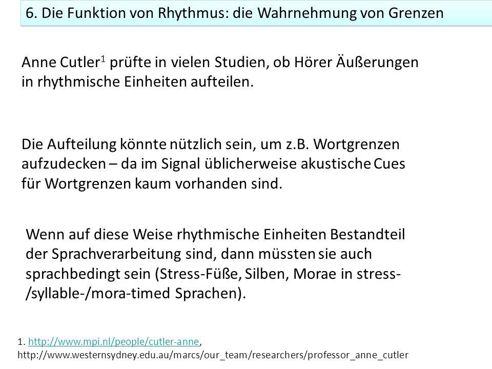 6. Die Funktion von Rhythmus: die Wahrnehmung von Grenzen Anne Cutler 1 prüfte in vielen Studien, ob Hörer Äußerungen in rhythmische Einheiten aufteil