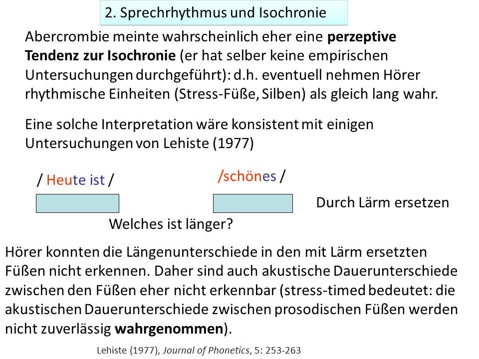 2. Sprechrhythmus und Isochronie Abercrombie meinte wahrscheinlich eher eine perzeptive Tendenz zur Isochronie (er hat selber keine empirischen Unters