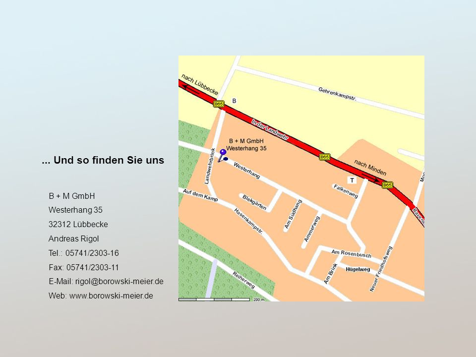 ... Und so finden Sie uns B + M GmbH Westerhang 35 32312 Lübbecke Andreas Rigol Tel.: 05741/2303-16 Fax: 05741/2303-11 E-Mail: rigol@borowski-meier.de