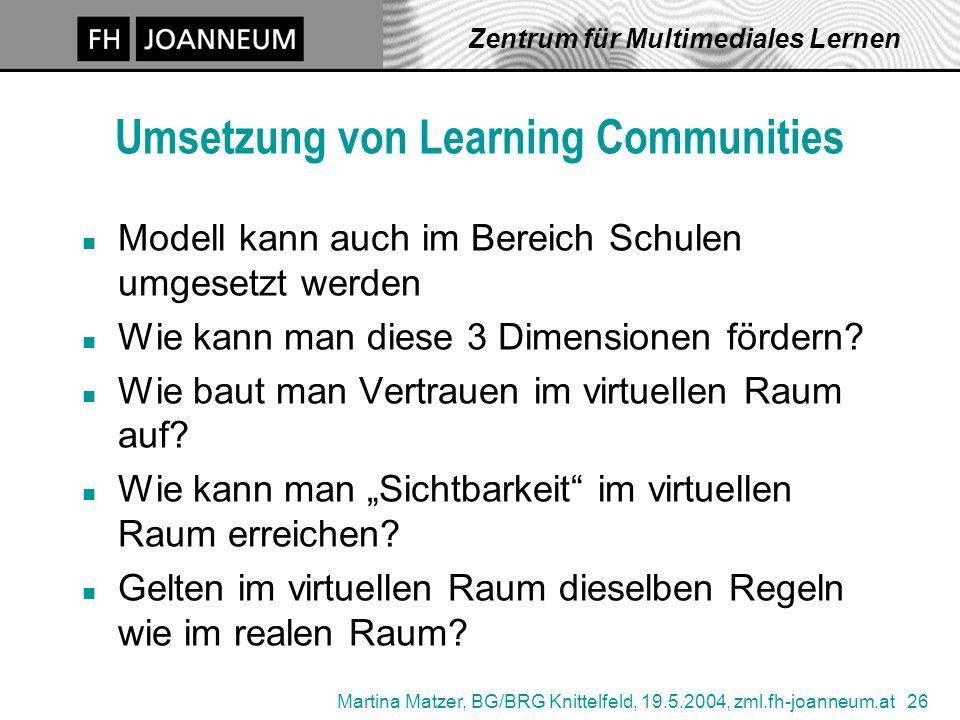 Martina Matzer, BG/BRG Knittelfeld, 19.5.2004, zml.fh-joanneum.at 26 Zentrum für Multimediales Lernen Umsetzung von Learning Communities n Modell kann auch im Bereich Schulen umgesetzt werden n Wie kann man diese 3 Dimensionen fördern.
