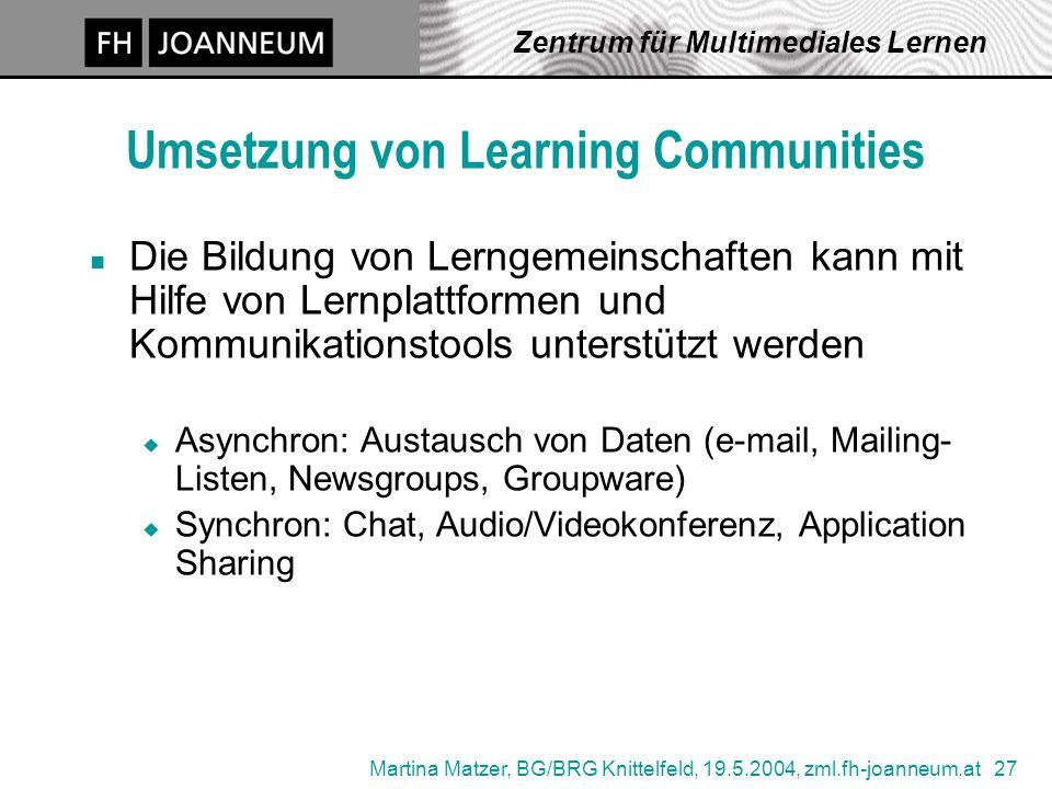 Martina Matzer, BG/BRG Knittelfeld, 19.5.2004, zml.fh-joanneum.at 27 Zentrum für Multimediales Lernen Umsetzung von Learning Communities n Die Bildung von Lerngemeinschaften kann mit Hilfe von Lernplattformen und Kommunikationstools unterstützt werden u Asynchron: Austausch von Daten (e-mail, Mailing- Listen, Newsgroups, Groupware) u Synchron: Chat, Audio/Videokonferenz, Application Sharing