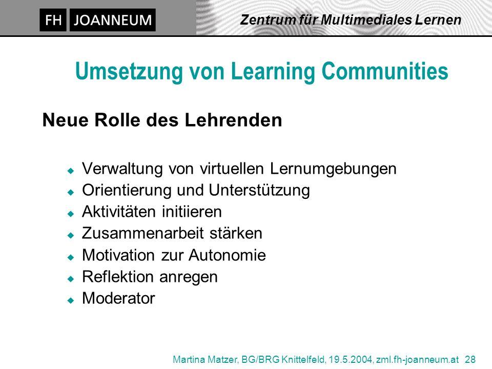 Martina Matzer, BG/BRG Knittelfeld, 19.5.2004, zml.fh-joanneum.at 28 Zentrum für Multimediales Lernen Umsetzung von Learning Communities Neue Rolle de