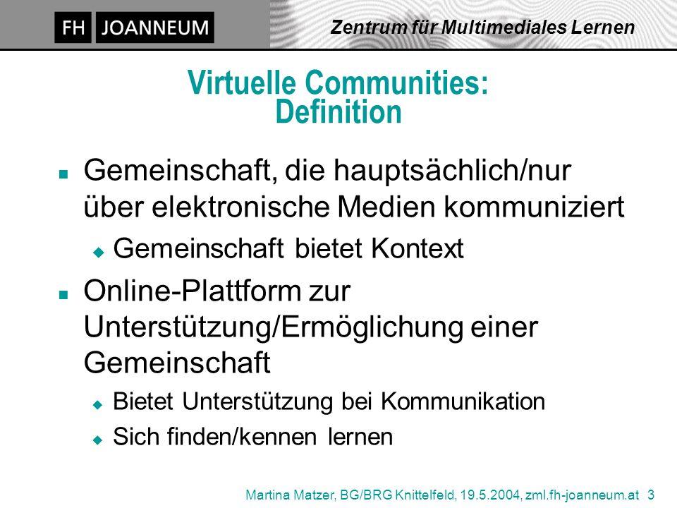 Martina Matzer, BG/BRG Knittelfeld, 19.5.2004, zml.fh-joanneum.at 3 Zentrum für Multimediales Lernen Virtuelle Communities: Definition n Gemeinschaft,