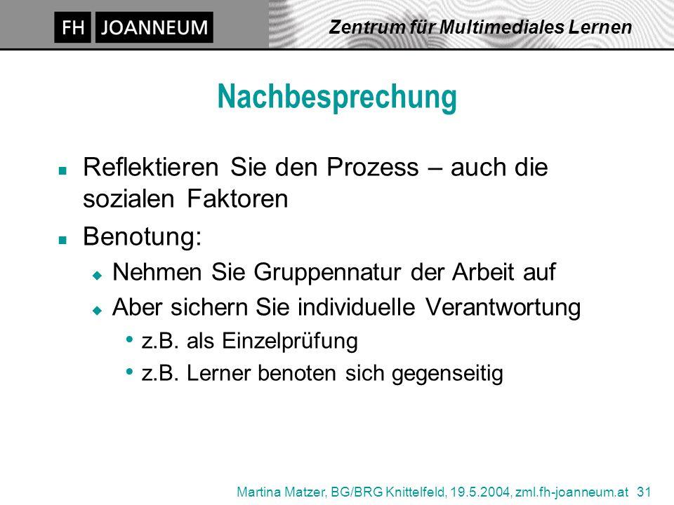 Martina Matzer, BG/BRG Knittelfeld, 19.5.2004, zml.fh-joanneum.at 31 Zentrum für Multimediales Lernen Nachbesprechung n Reflektieren Sie den Prozess –