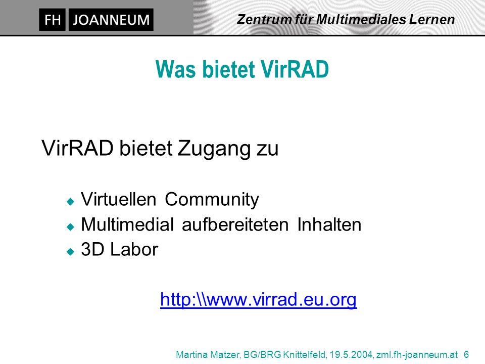 Martina Matzer, BG/BRG Knittelfeld, 19.5.2004, zml.fh-joanneum.at 6 Zentrum für Multimediales Lernen Was bietet VirRAD VirRAD bietet Zugang zu u Virtuellen Community u Multimedial aufbereiteten Inhalten u 3D Labor http:\\www.virrad.eu.org