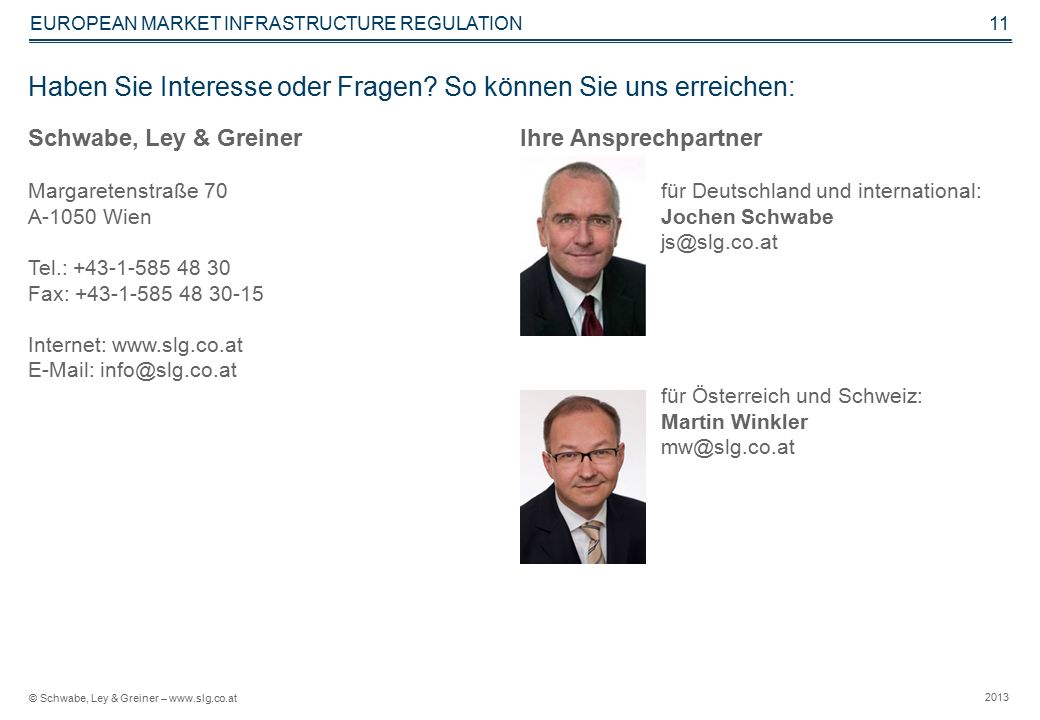 © Schwabe, Ley & Greiner – www.slg.co.at 2013 EUROPEAN MARKET INFRASTRUCTURE REGULATION 11 Haben Sie Interesse oder Fragen.