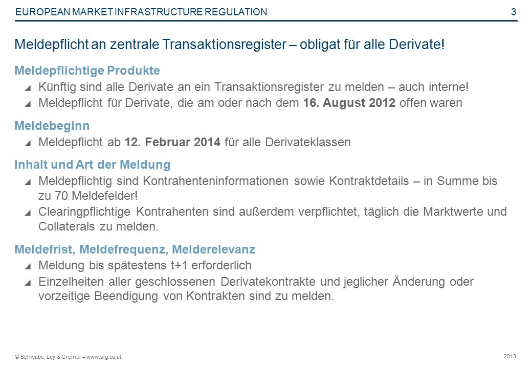 © Schwabe, Ley & Greiner – www.slg.co.at 2013 EUROPEAN MARKET INFRASTRUCTURE REGULATION 3 Meldepflicht an zentrale Transaktionsregister – obligat für alle Derivate.