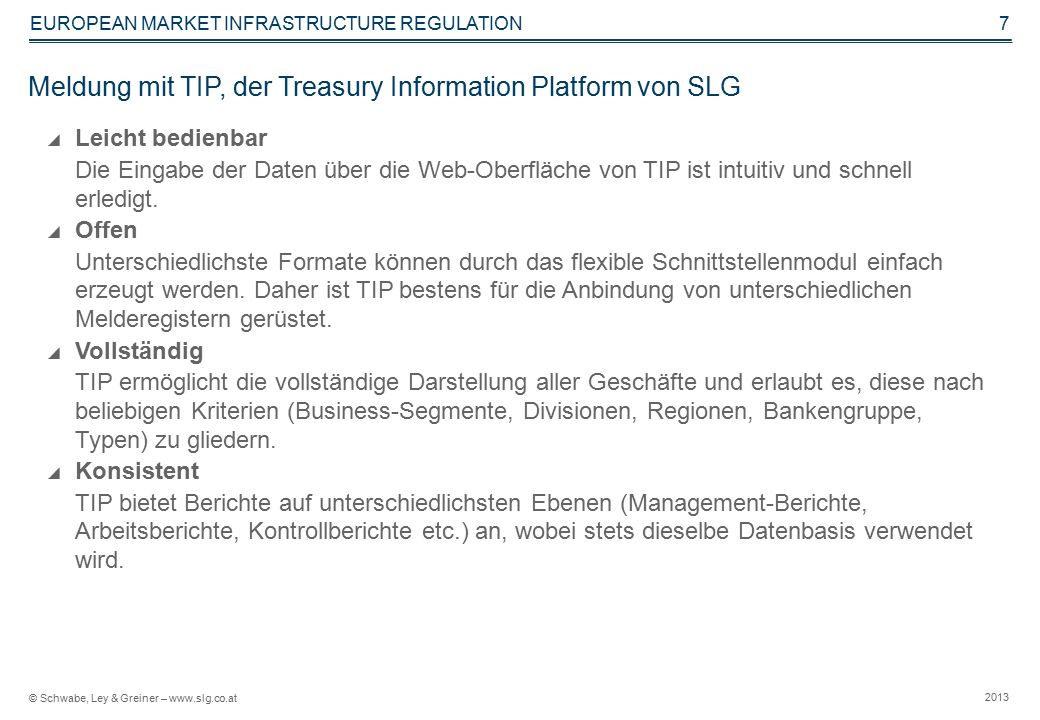 © Schwabe, Ley & Greiner – www.slg.co.at 2013 EUROPEAN MARKET INFRASTRUCTURE REGULATION 7 Meldung mit TIP, der Treasury Information Platform von SLG  Leicht bedienbar Die Eingabe der Daten über die Web-Oberfläche von TIP ist intuitiv und schnell erledigt.