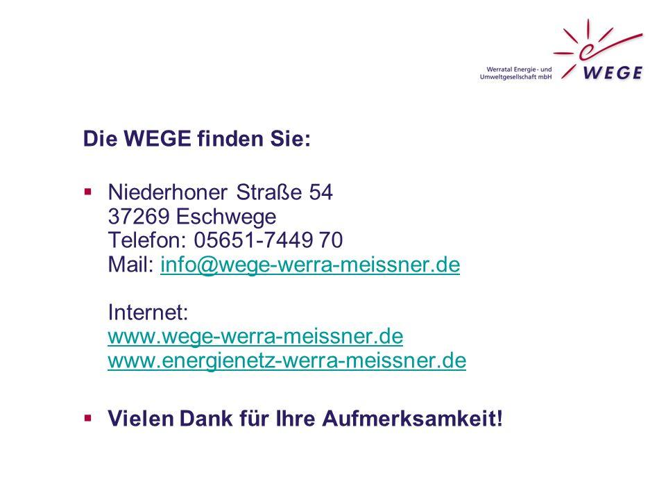 Die WEGE finden Sie:  Niederhoner Straße 54 37269 Eschwege Telefon: 05651-7449 70 Mail: info@wege-werra-meissner.de Internet: www.wege-werra-meissner.de www.energienetz-werra-meissner.deinfo@wege-werra-meissner.de www.wege-werra-meissner.de www.energienetz-werra-meissner.de  Vielen Dank für Ihre Aufmerksamkeit!