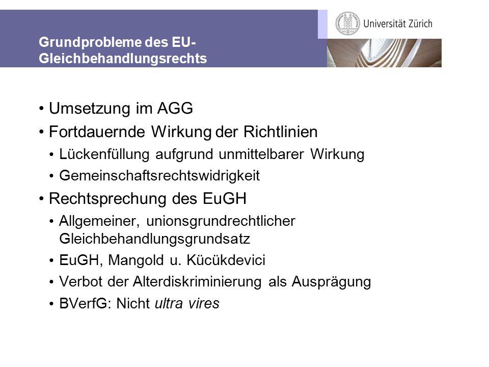 Grundprobleme des EU- Gleichbehandlungsrechts Umsetzung im AGG Fortdauernde Wirkung der Richtlinien Lückenfüllung aufgrund unmittelbarer Wirkung Gemeinschaftsrechtswidrigkeit Rechtsprechung des EuGH Allgemeiner, unionsgrundrechtlicher Gleichbehandlungsgrundsatz EuGH, Mangold u.
