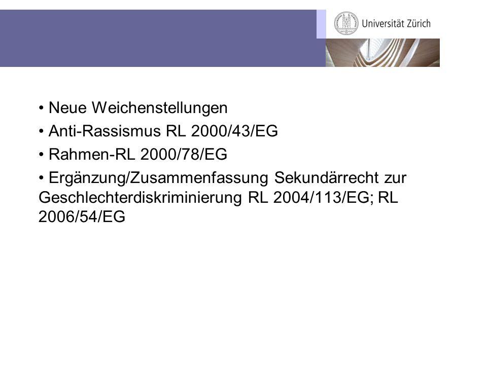 Neue Weichenstellungen Anti-Rassismus RL 2000/43/EG Rahmen-RL 2000/78/EG Ergänzung/Zusammenfassung Sekundärrecht zur Geschlechterdiskriminierung RL 2004/113/EG; RL 2006/54/EG
