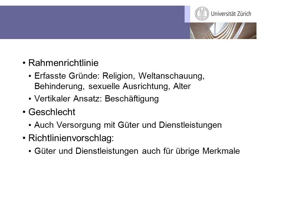 Rahmenrichtlinie Erfasste Gründe: Religion, Weltanschauung, Behinderung, sexuelle Ausrichtung, Alter Vertikaler Ansatz: Beschäftigung Geschlecht Auch Versorgung mit Güter und Dienstleistungen Richtlinienvorschlag: Güter und Dienstleistungen auch für übrige Merkmale