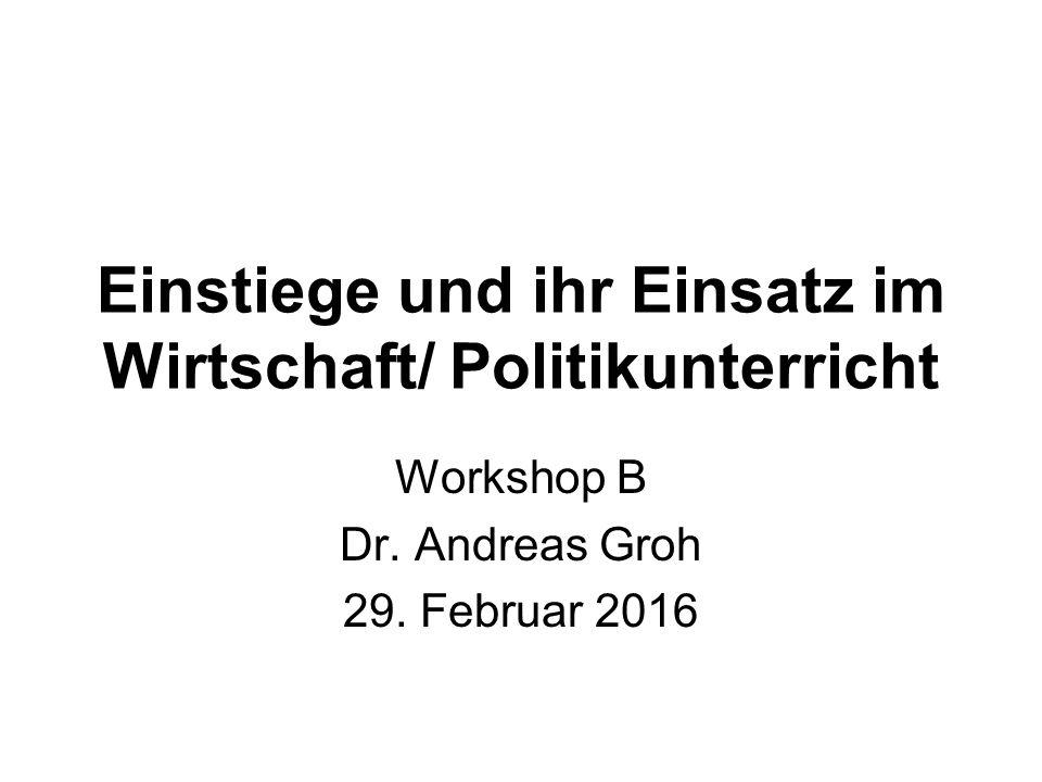 Einstiege und ihr Einsatz im Wirtschaft/ Politikunterricht Workshop B Dr. Andreas Groh 29. Februar 2016