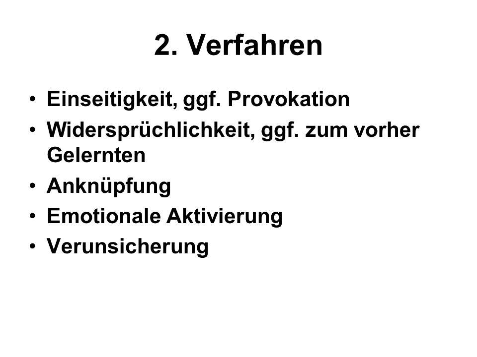 2. Verfahren Einseitigkeit, ggf. Provokation Widersprüchlichkeit, ggf. zum vorher Gelernten Anknüpfung Emotionale Aktivierung Verunsicherung