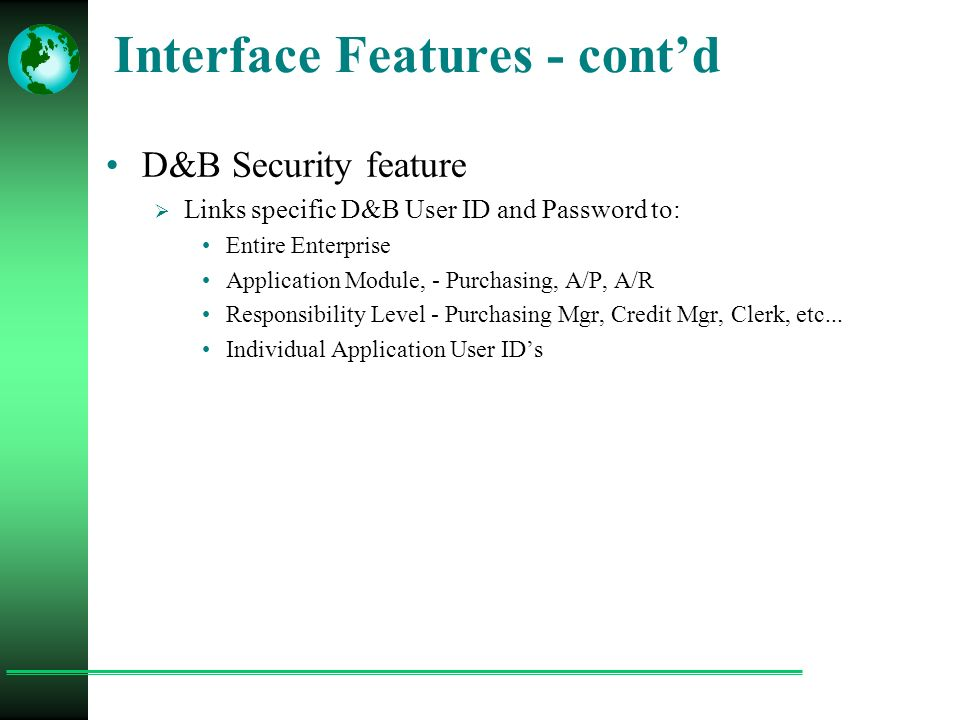 Interface Features - cont'd D&B Security feature  Links specific D&B User ID and Password to: Entire Enterprise Application Module, - Purchasing, A/P