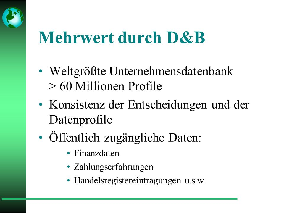 Mehrwert durch D&B Weltgrößte Unternehmensdatenbank > 60 Millionen Profile Konsistenz der Entscheidungen und der Datenprofile Öffentlich zugängliche Daten: Finanzdaten Zahlungserfahrungen Handelsregistereintragungen u.s.w.