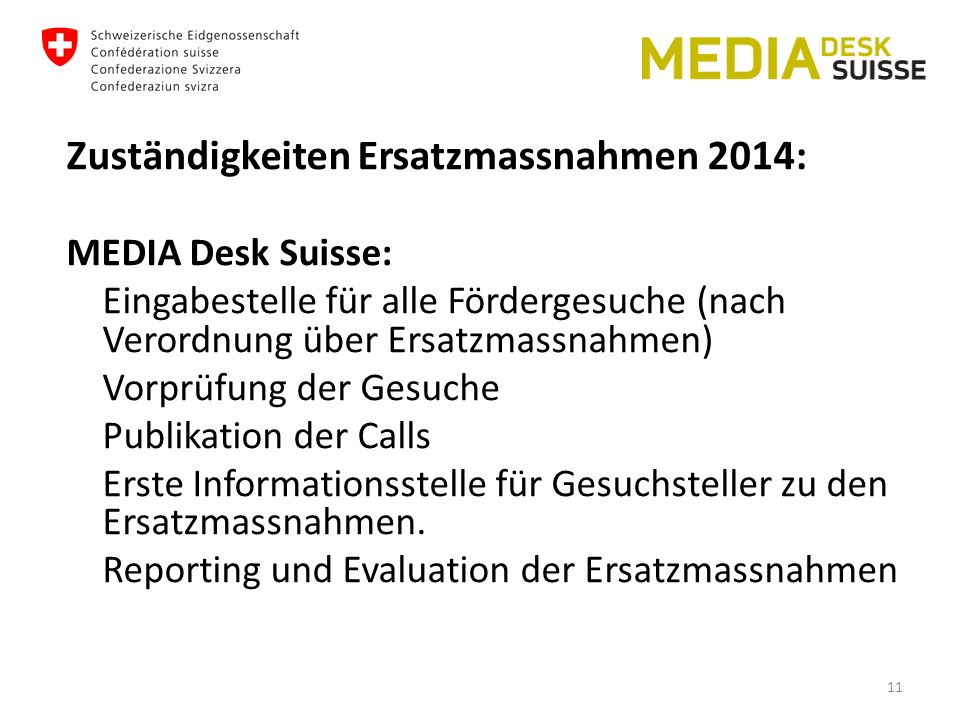 Zuständigkeiten Ersatzmassnahmen 2014: MEDIA Desk Suisse: Eingabestelle für alle Fördergesuche (nach Verordnung über Ersatzmassnahmen) Vorprüfung der Gesuche Publikation der Calls Erste Informationsstelle für Gesuchsteller zu den Ersatzmassnahmen.