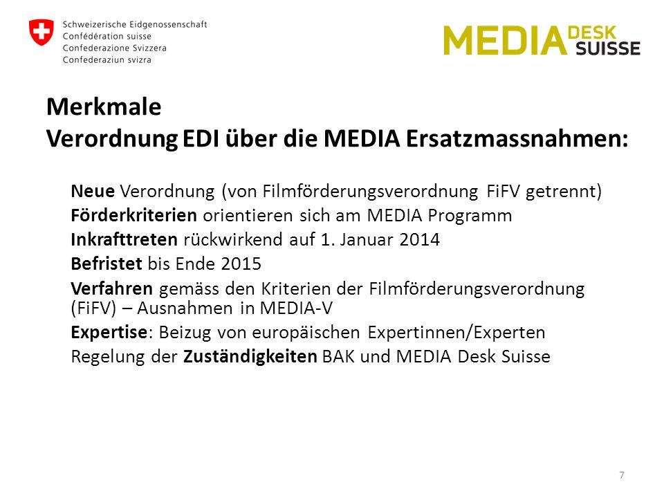 Merkmale Verordnung EDI über die MEDIA Ersatzmassnahmen: Neue Verordnung (von Filmförderungsverordnung FiFV getrennt) Förderkriterien orientieren sich am MEDIA Programm Inkrafttreten rückwirkend auf 1.