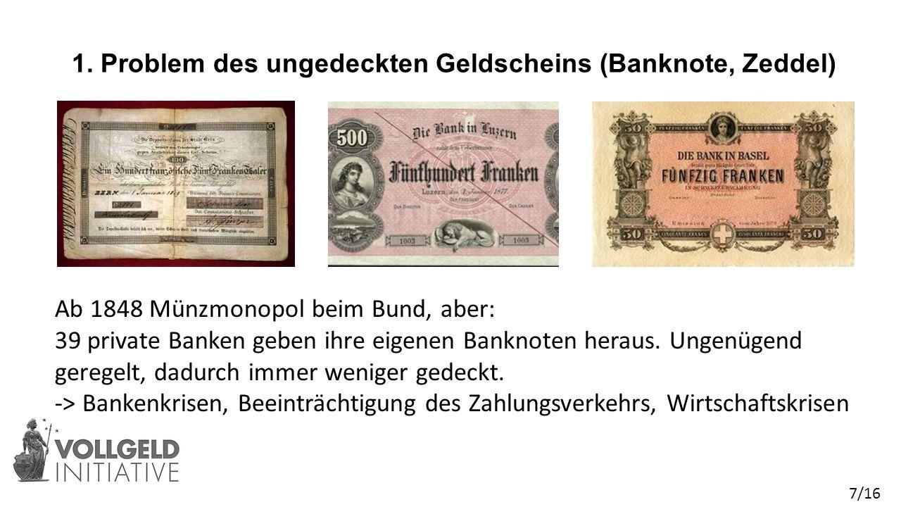 1. Problem des ungedeckten Geldscheins (Banknote, Zeddel) Ab 1848 Münzmonopol beim Bund, aber: 39 private Banken geben ihre eigenen Banknoten heraus.