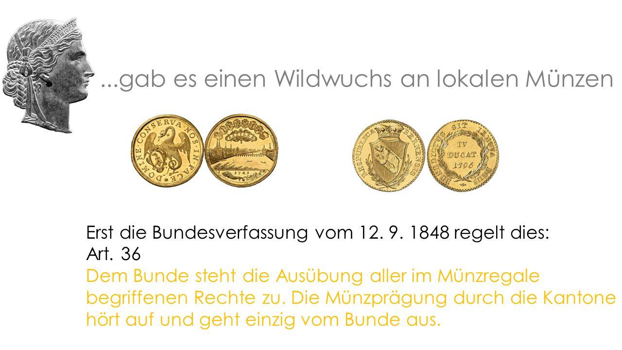 ...gab es einen Wildwuchs an lokalen Münzen Erst die Bundesverfassung vom 12.