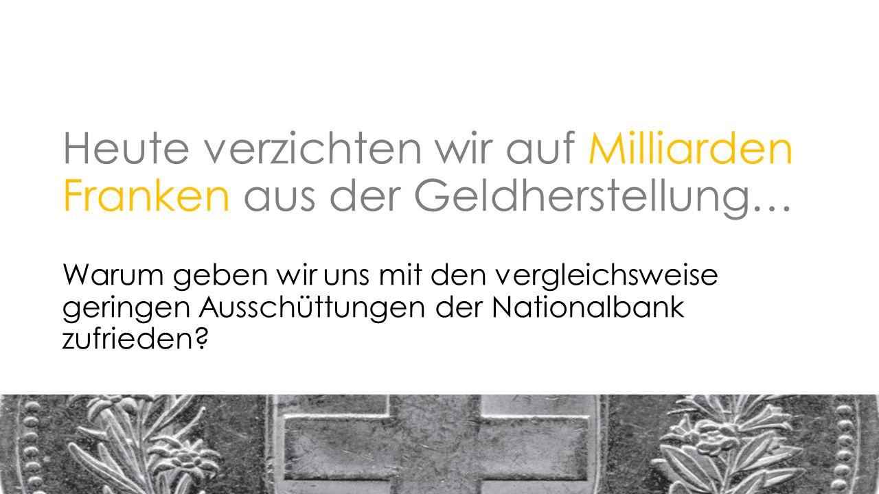 Heute verzichten wir auf Milliarden Franken aus der Geldherstellung… Warum geben wir uns mit den vergleichsweise geringen Ausschüttungen der Nationalbank zufrieden
