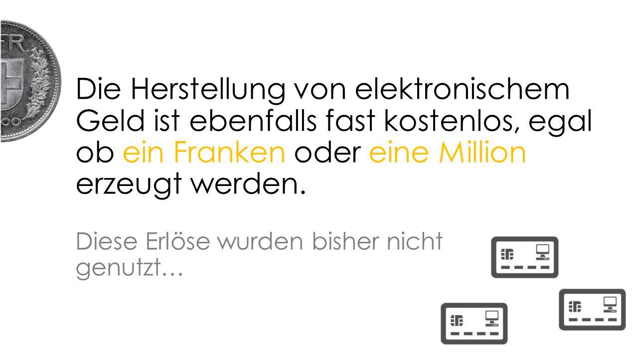 Die Herstellung von elektronischem Geld ist ebenfalls fast kostenlos, egal ob ein Franken oder eine Million erzeugt werden.