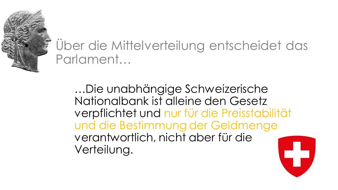 Über die Mittelverteilung entscheidet das Parlament… …Die unabhängige Schweizerische Nationalbank ist alleine den Gesetz verpflichtet und nur für die Preisstabilität und die Bestimmung der Geldmenge verantwortlich, nicht aber für die Verteilung.
