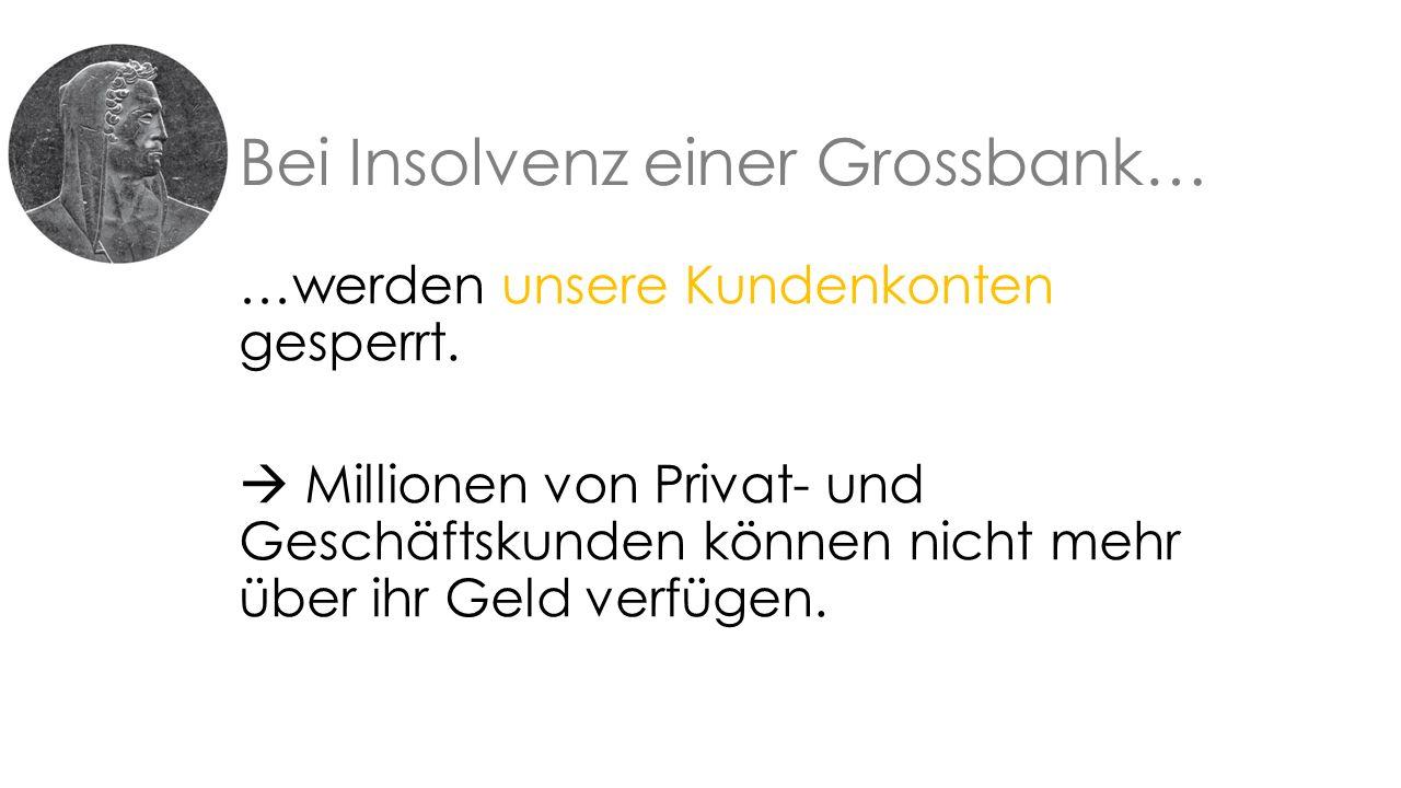 Bei Insolvenz einer Grossbank… …werden unsere Kundenkonten gesperrt.