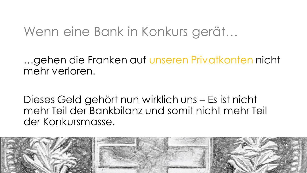 Wenn eine Bank in Konkurs gerät… …gehen die Franken auf unseren Privatkonten nicht mehr verloren.