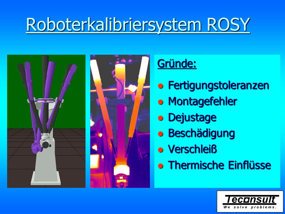 Roboterkalibriersystem ROSY Gründe: l Fertigungstoleranzen l Montagefehler l Dejustage l Beschädigung l Verschleiß l Thermische Einflüsse
