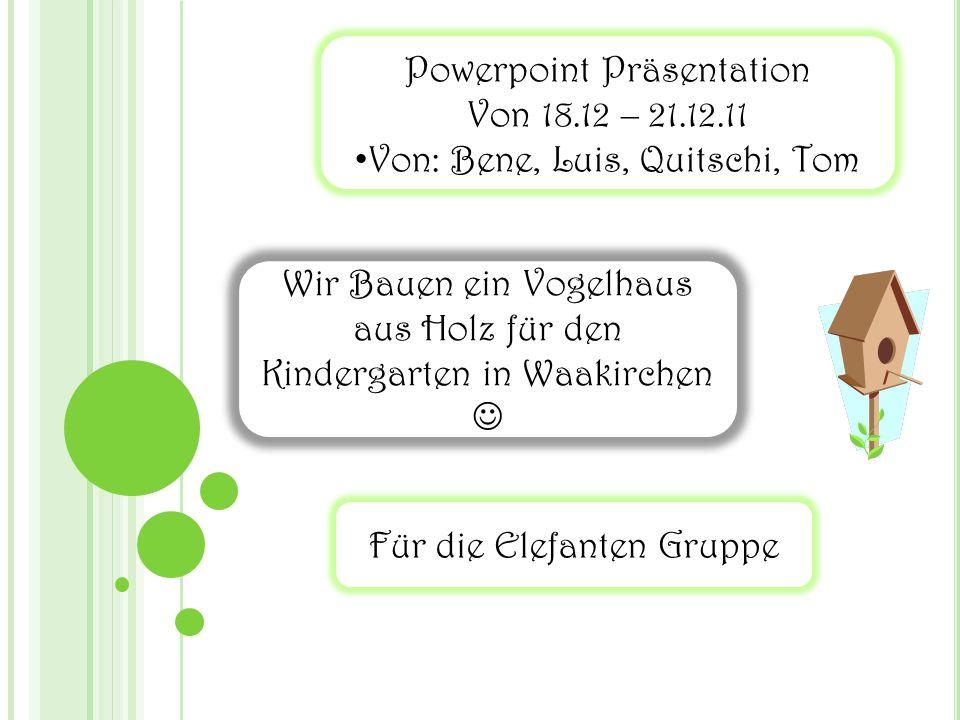 Powerpoint Präsentation Von 18.12 – 21.12.11 Von: Bene, Luis, Quitschi, Tom Wir Bauen ein Vogelhaus aus Holz für den Kindergarten in Waakirchen Für die Elefanten Gruppe
