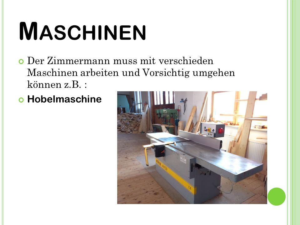 M ASCHINEN Der Zimmermann muss mit verschieden Maschinen arbeiten und Vorsichtig umgehen können z.B.