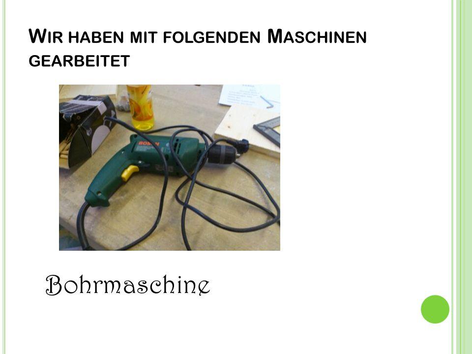 W IR HABEN MIT FOLGENDEN M ASCHINEN GEARBEITET Bohrmaschine