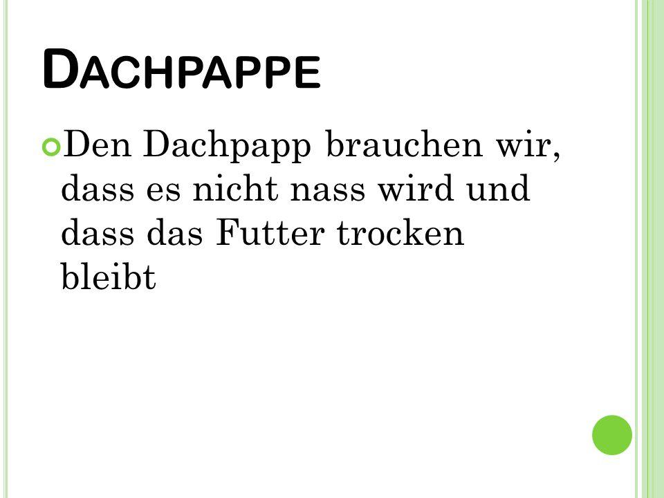 D ACHPAPPE Den Dachpapp brauchen wir, dass es nicht nass wird und dass das Futter trocken bleibt