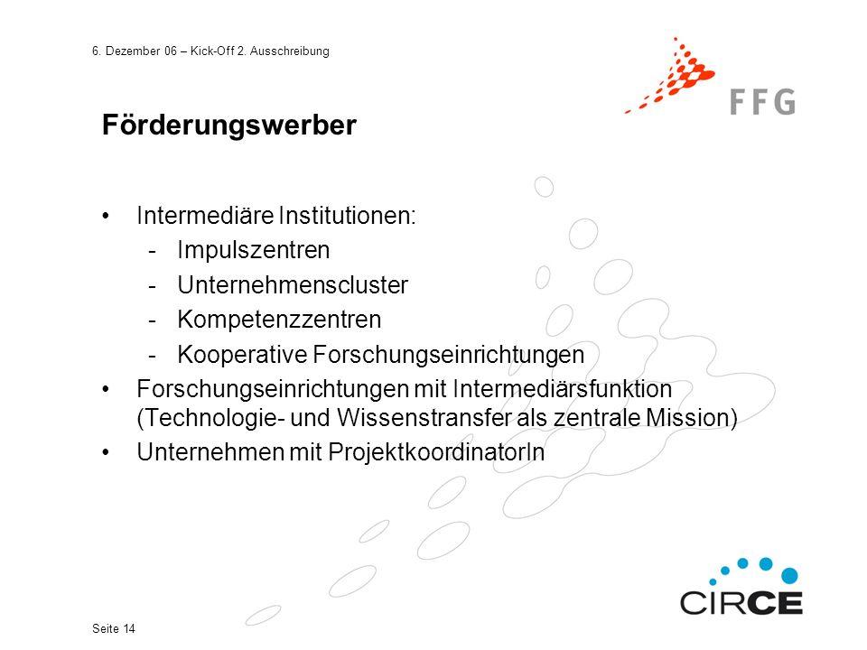 6. Dezember 06 – Kick-Off 2. Ausschreibung Seite 14 Förderungswerber Intermediäre Institutionen: -Impulszentren -Unternehmenscluster -Kompetenzzentren