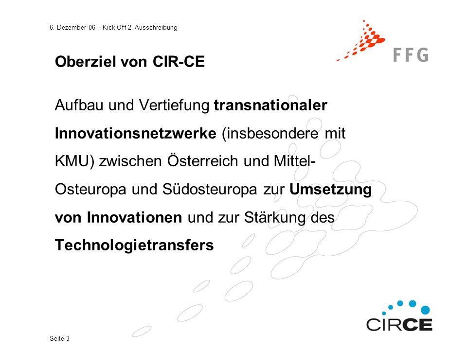 6. Dezember 06 – Kick-Off 2. Ausschreibung Seite 3 Oberziel von CIR-CE Aufbau und Vertiefung transnationaler Innovationsnetzwerke (insbesondere mit KM